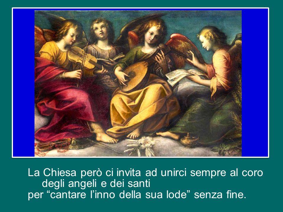 La Chiesa però ci invita ad unirci sempre al coro degli angeli e dei santi per cantare l'inno della sua lode senza fine.