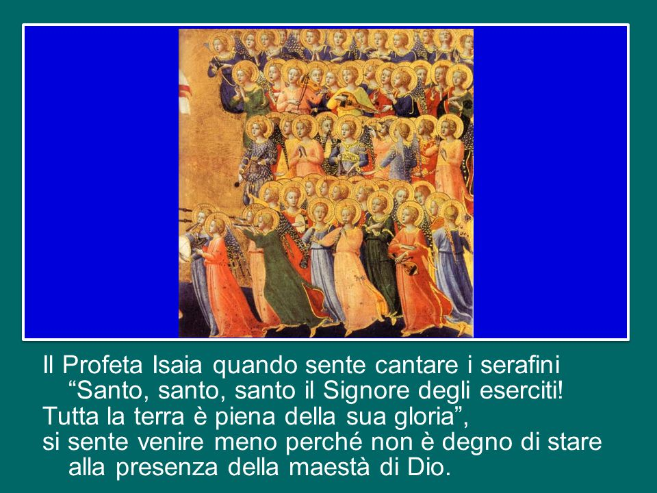 Il Profeta Isaia quando sente cantare i serafini Santo, santo, santo il Signore degli eserciti.