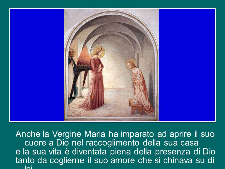 Anche la Vergine Maria ha imparato ad aprire il suo cuore a Dio nel raccoglimento della sua casa e la sua vita è diventata piena della presenza di Dio tanto da coglierne il suo amore che si chinava su di lei.