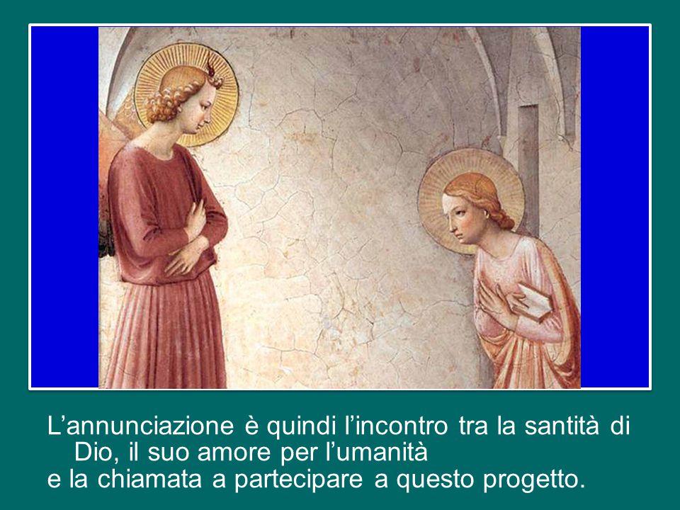 L'annunciazione è quindi l'incontro tra la santità di Dio, il suo amore per l'umanità e la chiamata a partecipare a questo progetto.