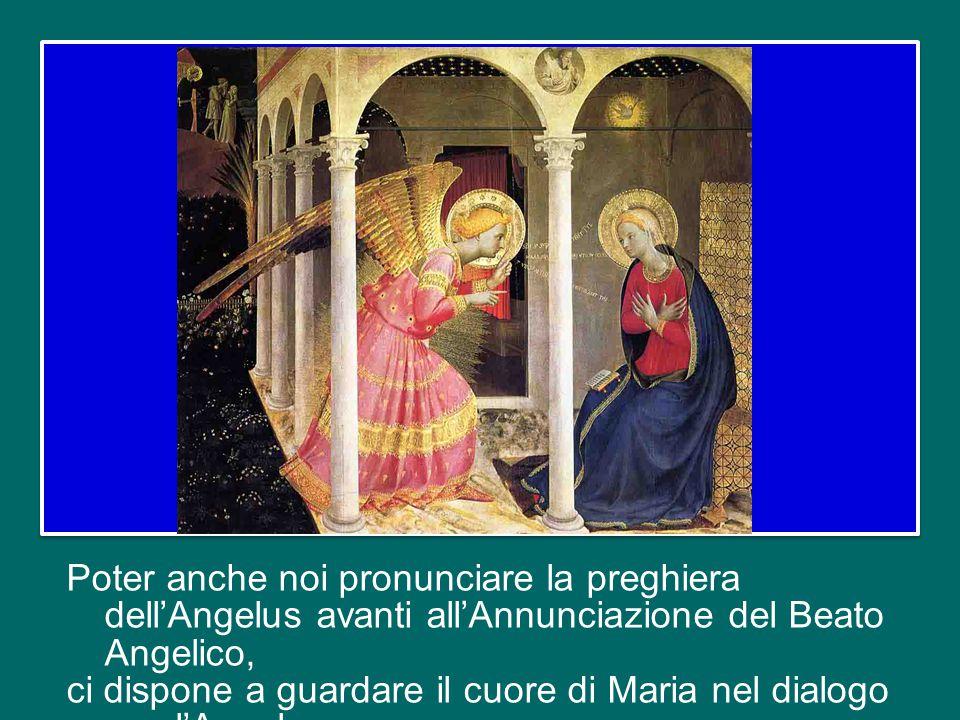 Poter anche noi pronunciare la preghiera dell'Angelus avanti all'Annunciazione del Beato Angelico, ci dispone a guardare il cuore di Maria nel dialogo con l'Angelo.