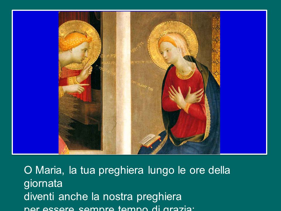 O Maria, la tua preghiera lungo le ore della giornata diventi anche la nostra preghiera per essere sempre tempo di grazia;