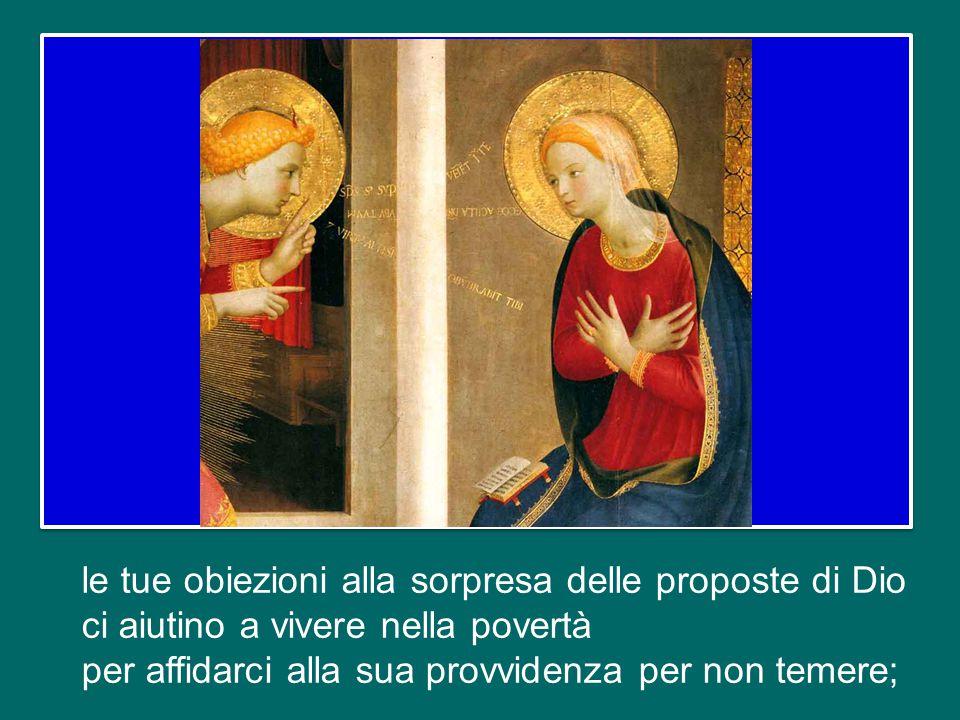 le tue obiezioni alla sorpresa delle proposte di Dio ci aiutino a vivere nella povertà per affidarci alla sua provvidenza per non temere;