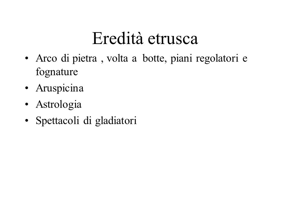 Eredità etrusca Arco di pietra , volta a botte, piani regolatori e fognature. Aruspicina. Astrologia.