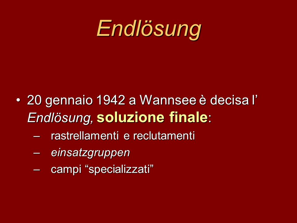 Endlösung 20 gennaio 1942 a Wannsee è decisa l' Endlösung, soluzione finale: rastrellamenti e reclutamenti.