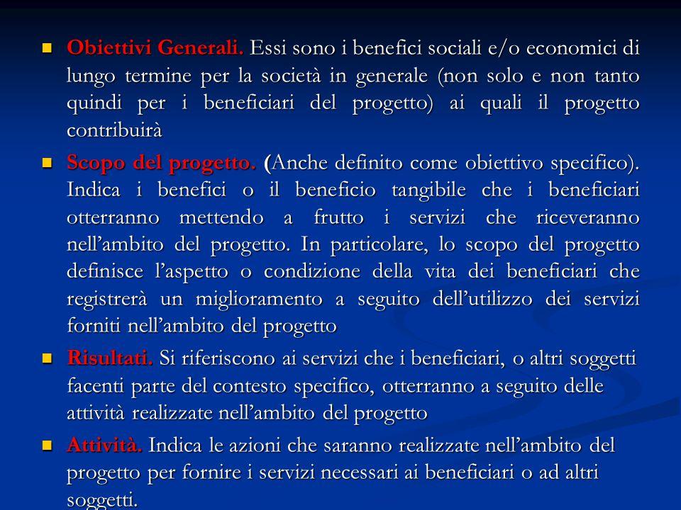 Obiettivi Generali. Essi sono i benefici sociali e/o economici di lungo termine per la società in generale (non solo e non tanto quindi per i beneficiari del progetto) ai quali il progetto contribuirà