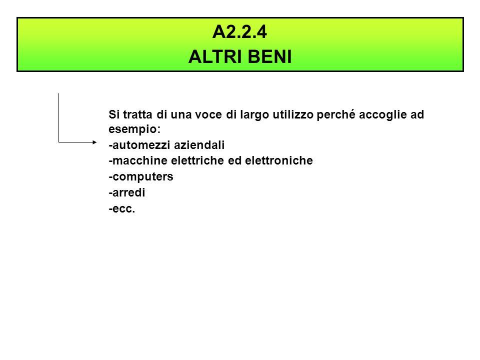 A2.2.4 ALTRI BENI. Si tratta di una voce di largo utilizzo perché accoglie ad esempio: -automezzi aziendali.