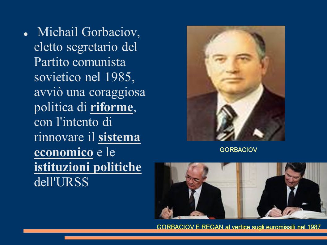 Michail Gorbaciov, eletto segretario del Partito comunista sovietico nel 1985, avviò una coraggiosa politica di riforme, con l intento di rinnovare il sistema economico e le istituzioni politiche dell URSS