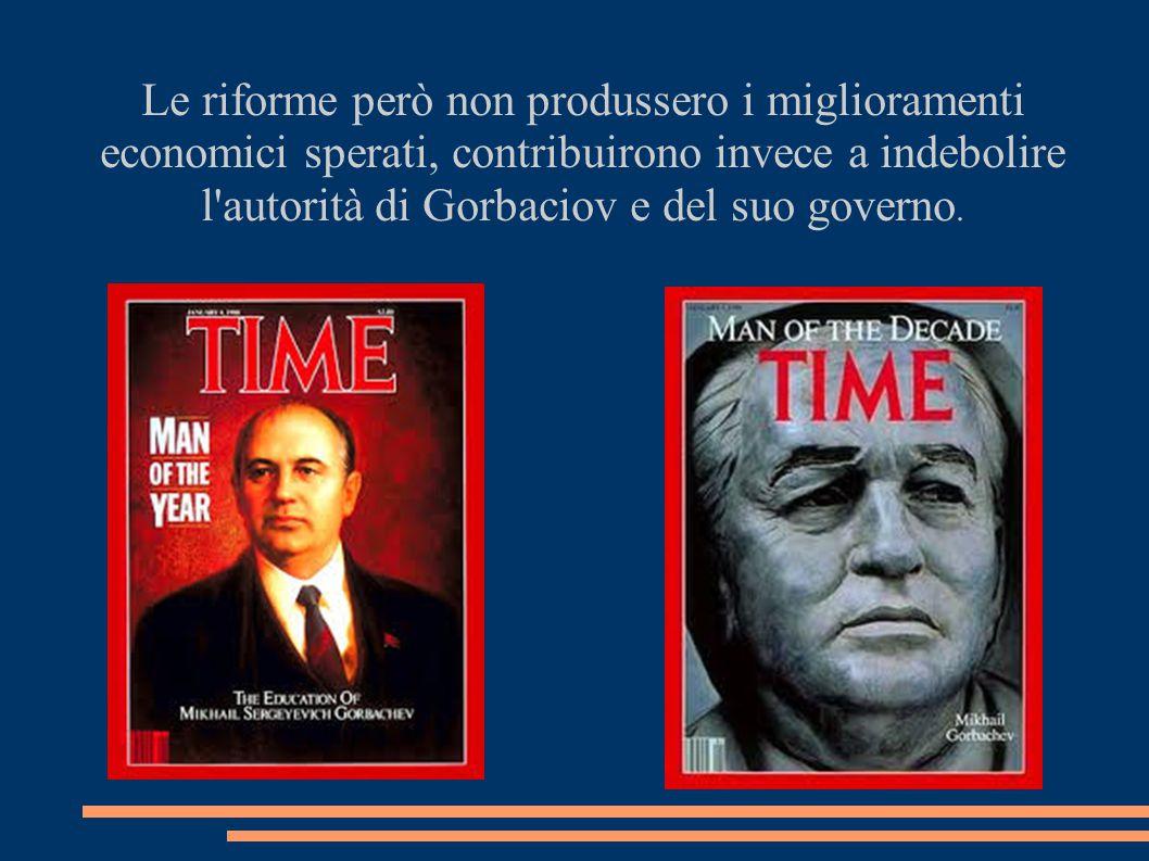 Le riforme però non produssero i miglioramenti economici sperati, contribuirono invece a indebolire l autorità di Gorbaciov e del suo governo.