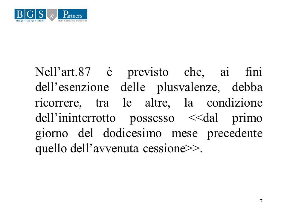 Nell'art.87 è previsto che, ai fini dell'esenzione delle plusvalenze, debba ricorrere, tra le altre, la condizione dell'ininterrotto possesso <<dal primo giorno del dodicesimo mese precedente quello dell'avvenuta cessione>>.