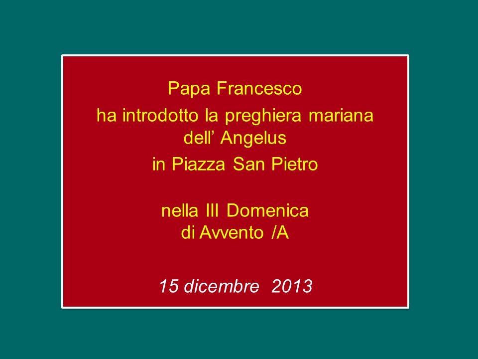 Papa Francesco ha introdotto la preghiera mariana dell' Angelus in Piazza San Pietro nella III Domenica di Avvento /A 15 dicembre 2013