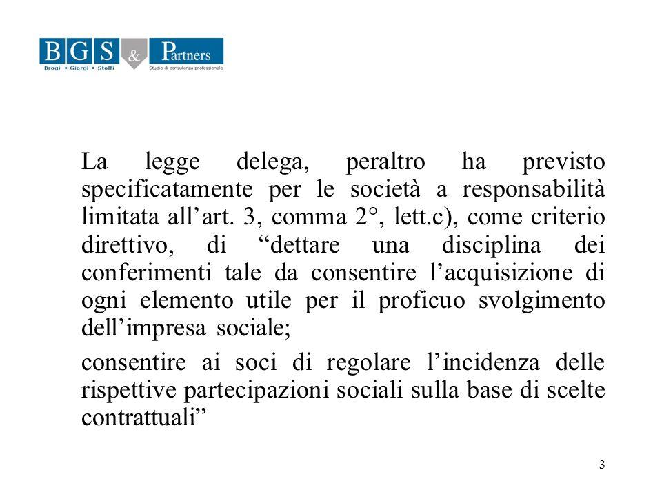 La legge delega, peraltro ha previsto specificatamente per le società a responsabilità limitata all'art. 3, comma 2°, lett.c), come criterio direttivo, di dettare una disciplina dei conferimenti tale da consentire l'acquisizione di ogni elemento utile per il proficuo svolgimento dell'impresa sociale;