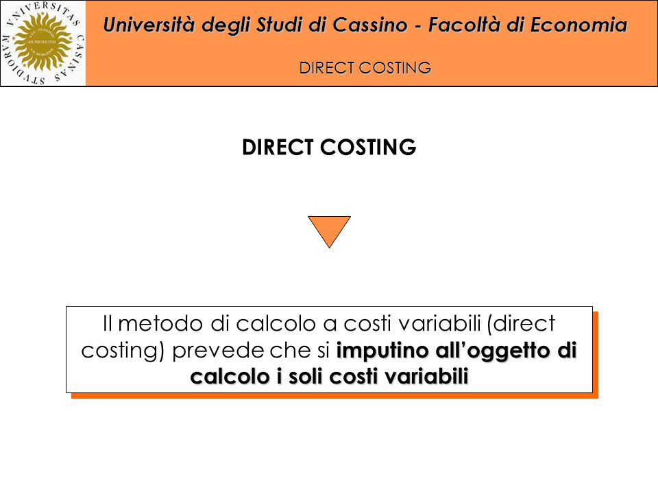 DIRECT COSTING Il metodo di calcolo a costi variabili (direct costing) prevede che si imputino all'oggetto di calcolo i soli costi variabili.