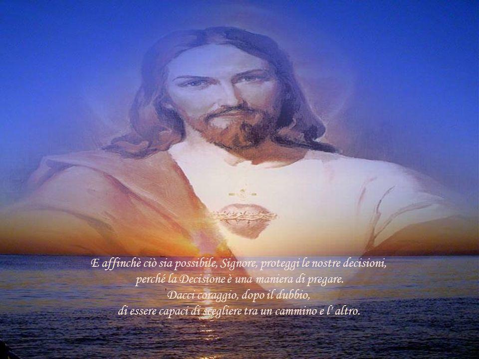 E affinchè ciò sia possibile, Signore, proteggi le nostre decisioni,