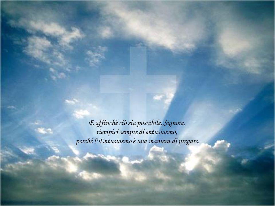 E affinchè ciò sia possibile, Signore, riempici sempre di entusiasmo,