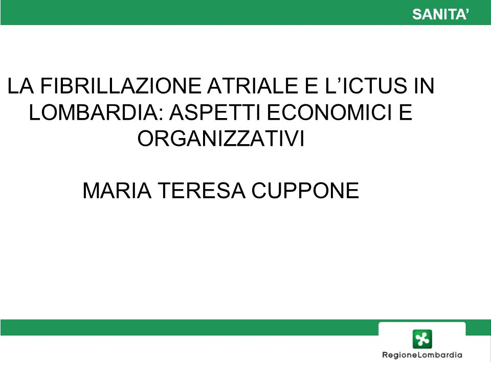 SANITA' LA FIBRILLAZIONE ATRIALE E L'ICTUS IN LOMBARDIA: ASPETTI ECONOMICI E ORGANIZZATIVI MARIA TERESA CUPPONE.