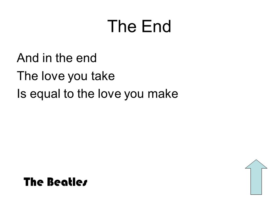 The End And in the end The love you take Is equal to the love you make