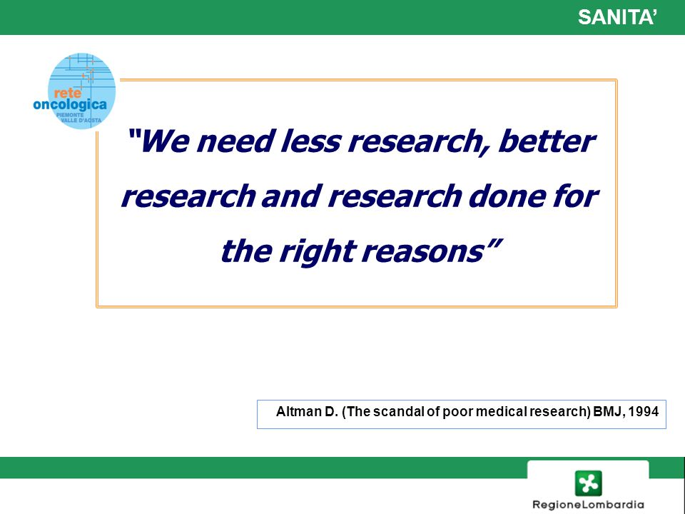 SANITA' We need less research, better research and research done for the right reasons Altman D. (The scandal of poor medical research) BMJ, 1994.