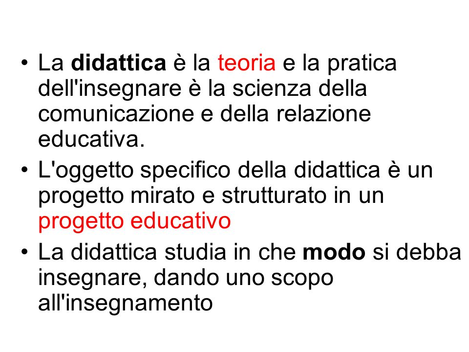 La didattica è la teoria e la pratica dell insegnare è la scienza della comunicazione e della relazione educativa.