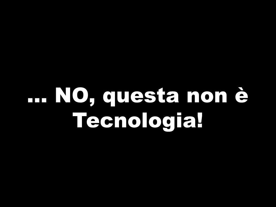 … NO, questa non è Tecnologia!