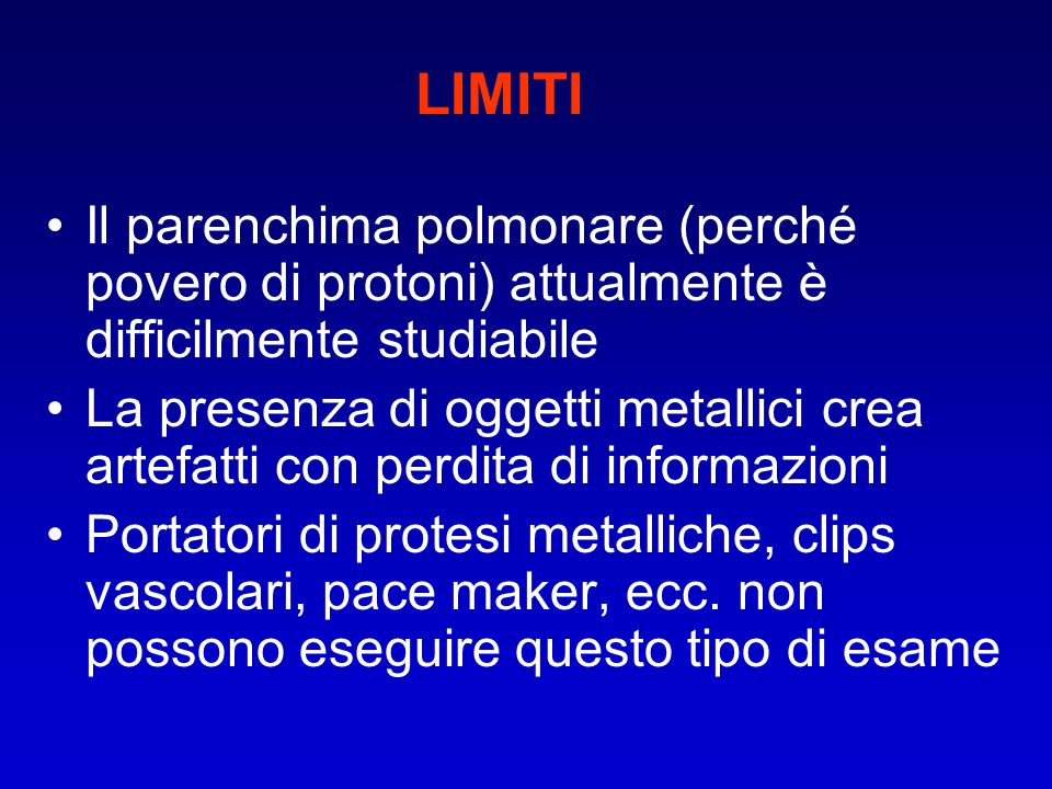 LIMITI Il parenchima polmonare (perché povero di protoni) attualmente è difficilmente studiabile.