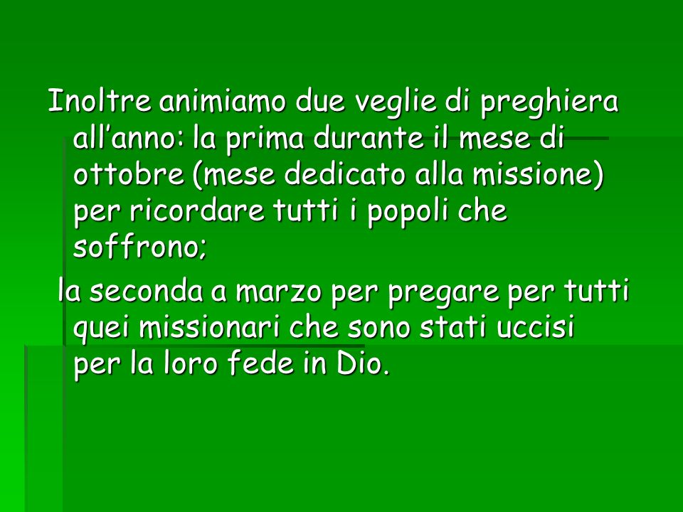 Inoltre animiamo due veglie di preghiera all'anno: la prima durante il mese di ottobre (mese dedicato alla missione) per ricordare tutti i popoli che soffrono;