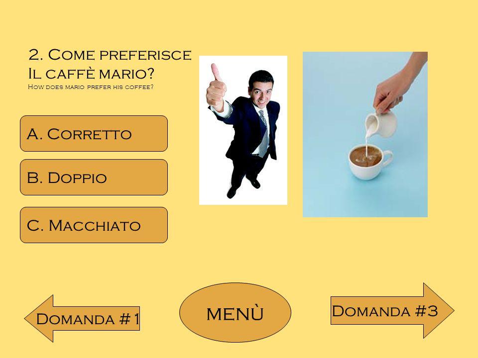 menù 2. Come preferisce Il caffè mario A. Corretto B. Doppio