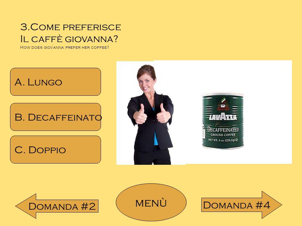 menù 3.Come preferisce Il caffè giovanna A. Lungo B. Decaffeinato