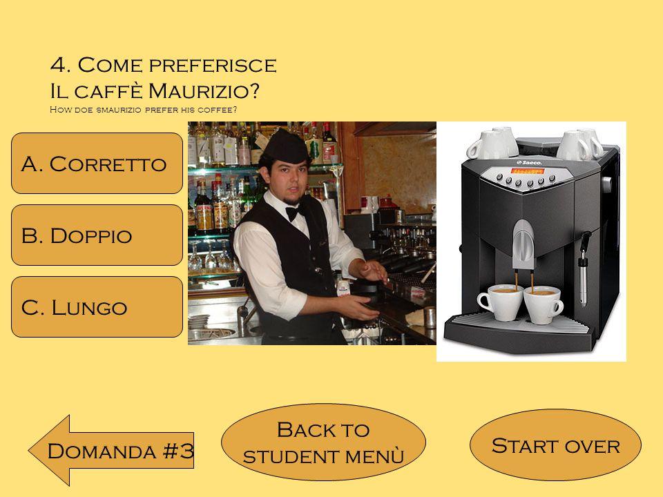 4. Come preferisce Il caffè Maurizio A. Corretto B. Doppio C. Lungo