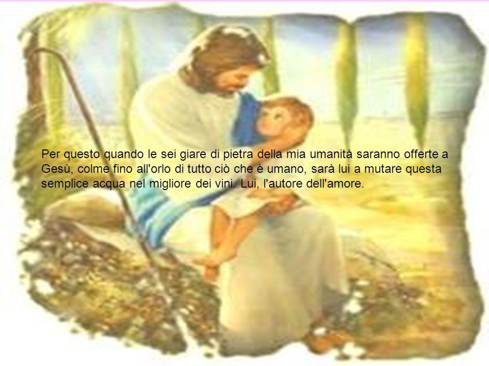 Per questo quando le sei giare di pietra della mia umanità saranno offerte a Gesù, colme fino all orlo di tutto ciò che è umano, sarà lui a mutare questa semplice acqua nel migliore dei vini.