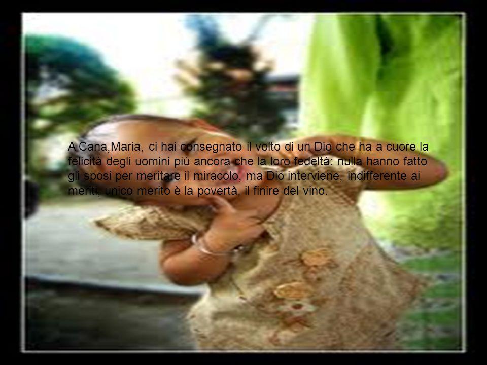 A Cana,Maria, ci hai consegnato il volto di un Dio che ha a cuore la felicità degli uomini più ancora che la loro fedeltà: nulla hanno fatto gli sposi per meritare il miracolo, ma Dio interviene, indifferente ai meriti, unico merito è la povertà, il finire del vino.