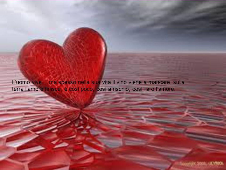 L'uomo vive… ma spesso nella sua vita il vino viene a mancare, sulla terra l amore finisce, è così poco, così a rischio, così raro,l'amore.