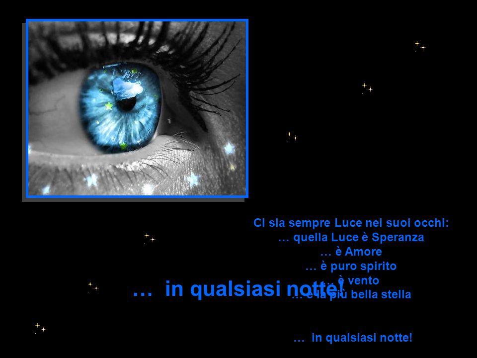 Ci sia sempre Luce nei suoi occhi: … quella Luce è Speranza … è Amore … è puro spirito … è vento … è la più bella stella