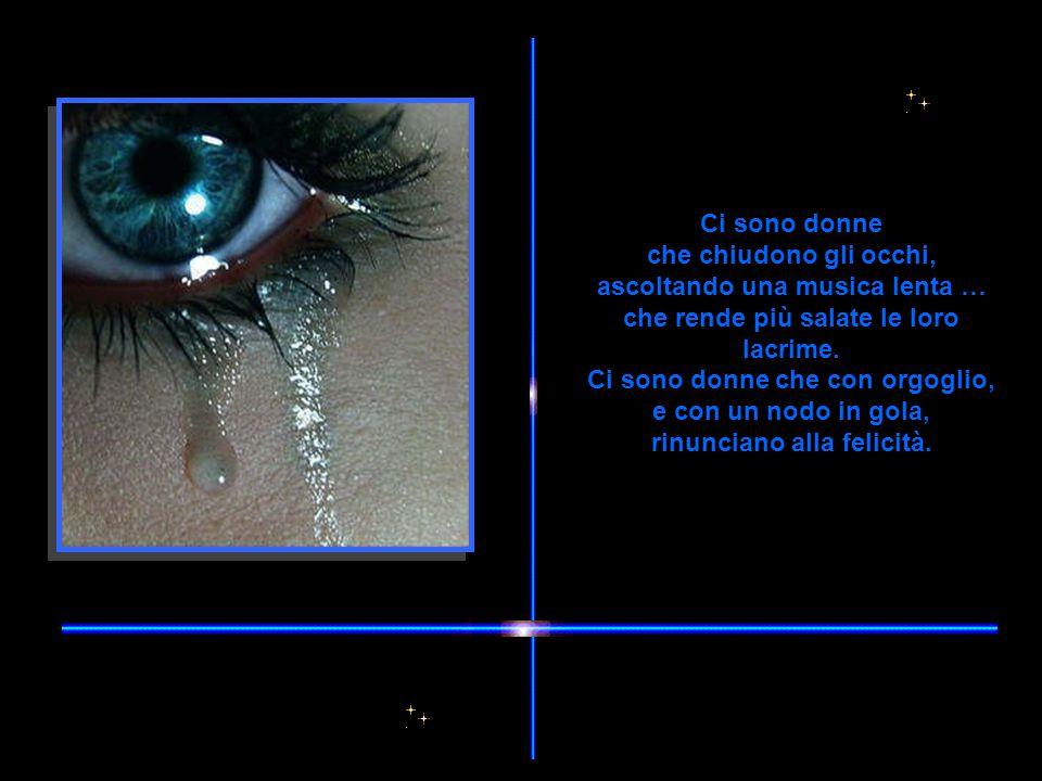 Ci sono donne che chiudono gli occhi, ascoltando una musica lenta … che rende più salate le loro lacrime.
