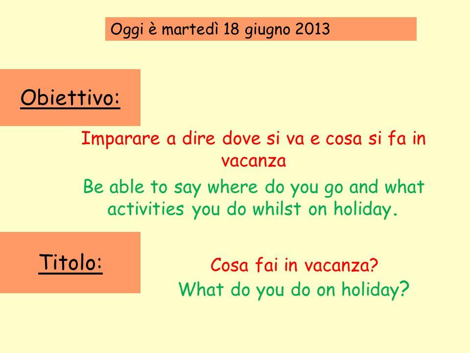 Obiettivo: Titolo: Imparare a dire dove si va e cosa si fa in vacanza