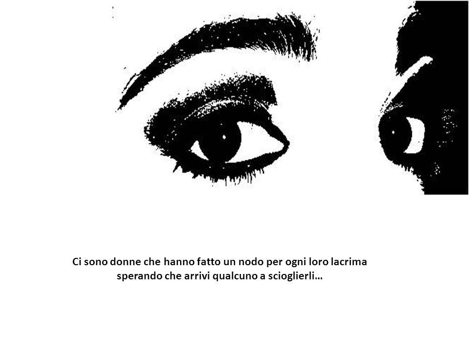 Ci sono donne che hanno fatto un nodo per ogni loro lacrima sperando che arrivi qualcuno a scioglierli…