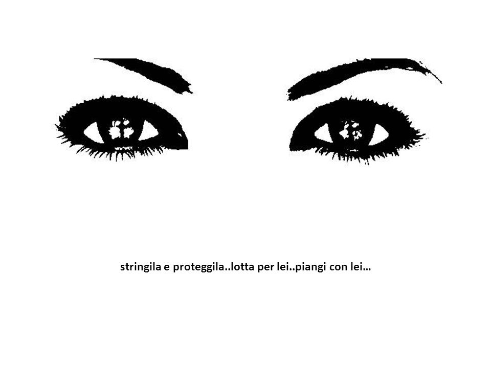 stringila e proteggila..lotta per lei..piangi con lei…