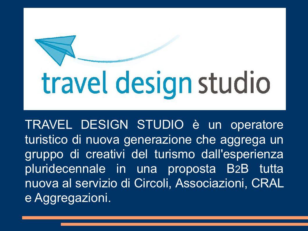 TRAVEL DESIGN STUDIO è un operatore turistico di nuova generazione che aggrega un gruppo di creativi del turismo dall esperienza pluridecennale in una proposta B2B tutta nuova al servizio di Circoli, Associazioni, CRAL e Aggregazioni.