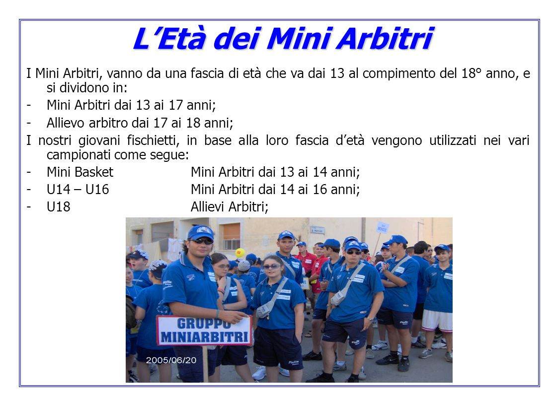 L'Età dei Mini Arbitri I Mini Arbitri, vanno da una fascia di età che va dai 13 al compimento del 18° anno, e si dividono in: