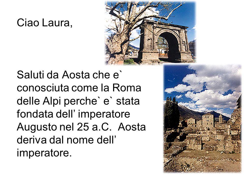 Ciao Laura, Saluti da Aosta che e` conosciuta come la Roma delle Alpi perche` e` stata fondata dell' imperatore Augusto nel 25 a.C.