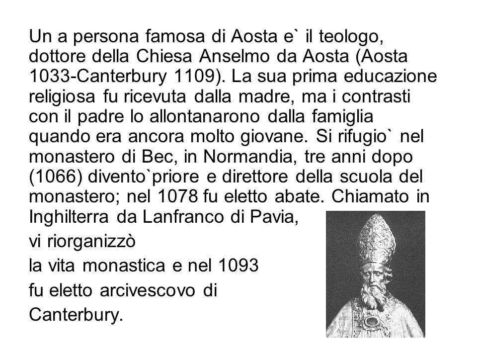 Un a persona famosa di Aosta e` il teologo, dottore della Chiesa Anselmo da Aosta (Aosta 1033-Canterbury 1109). La sua prima educazione religiosa fu ricevuta dalla madre, ma i contrasti con il padre lo allontanarono dalla famiglia quando era ancora molto giovane. Si rifugio` nel monastero di Bec, in Normandia, tre anni dopo (1066) divento`priore e direttore della scuola del monastero; nel 1078 fu eletto abate. Chiamato in Inghilterra da Lanfranco di Pavia,