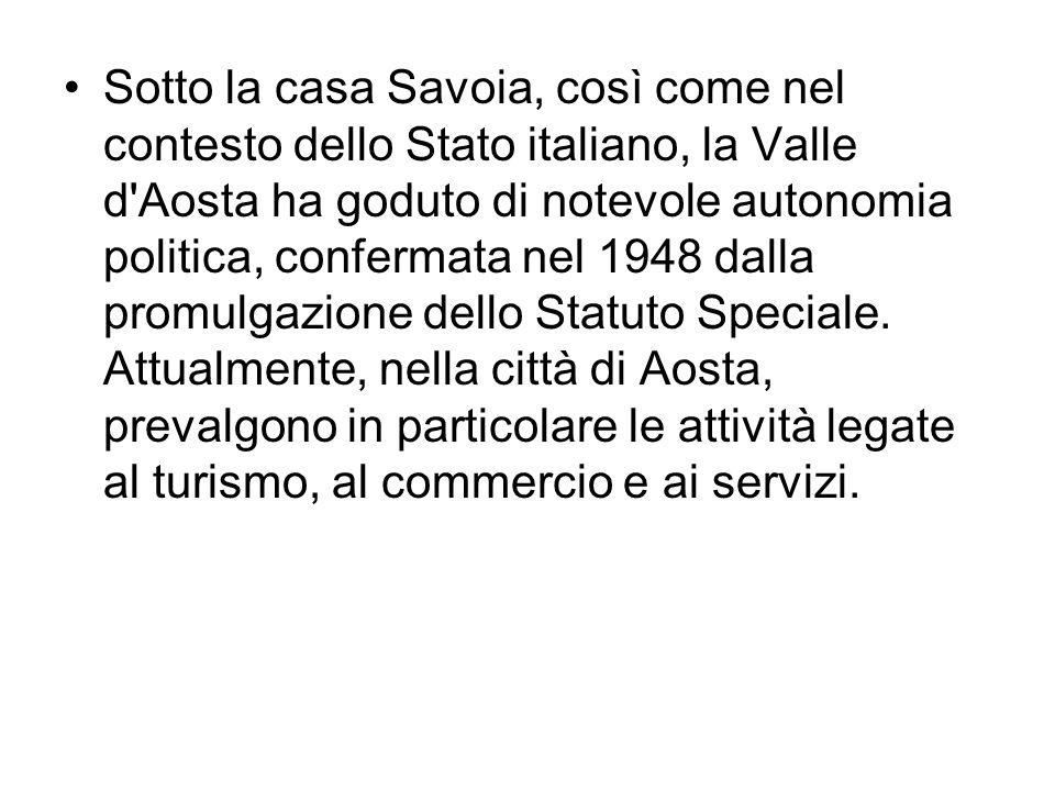 Sotto la casa Savoia, così come nel contesto dello Stato italiano, la Valle d Aosta ha goduto di notevole autonomia politica, confermata nel 1948 dalla promulgazione dello Statuto Speciale.