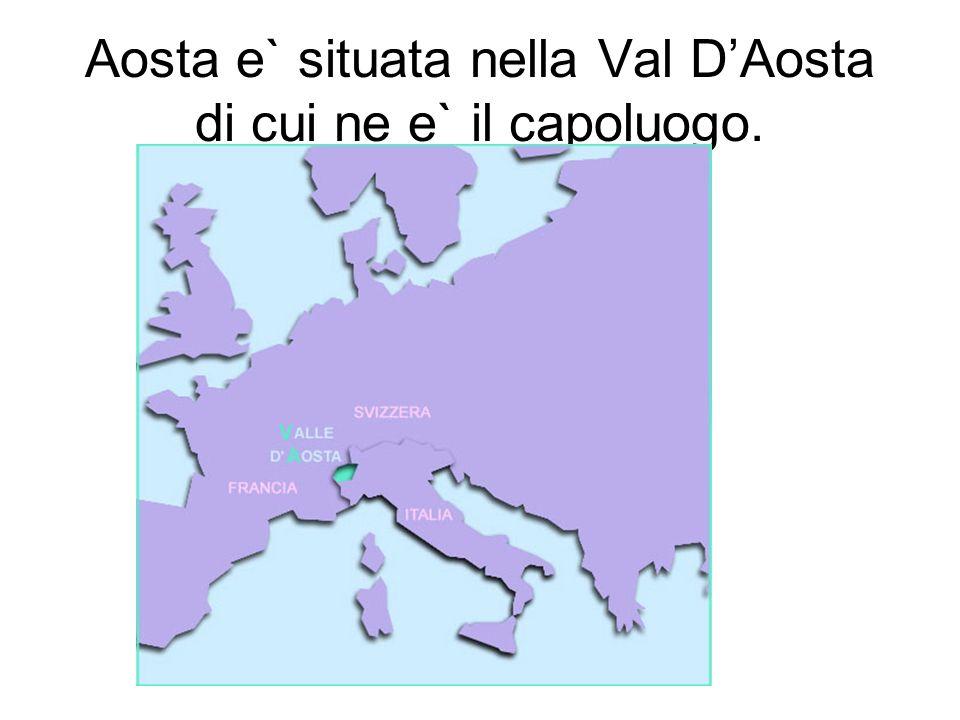 Aosta e` situata nella Val D'Aosta di cui ne e` il capoluogo.
