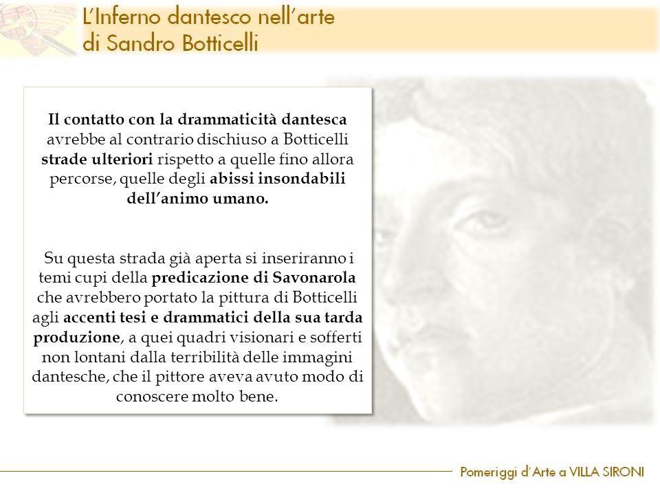 Il contatto con la drammaticità dantesca avrebbe al contrario dischiuso a Botticelli strade ulteriori rispetto a quelle fino allora percorse, quelle degli abissi insondabili dell'animo umano.