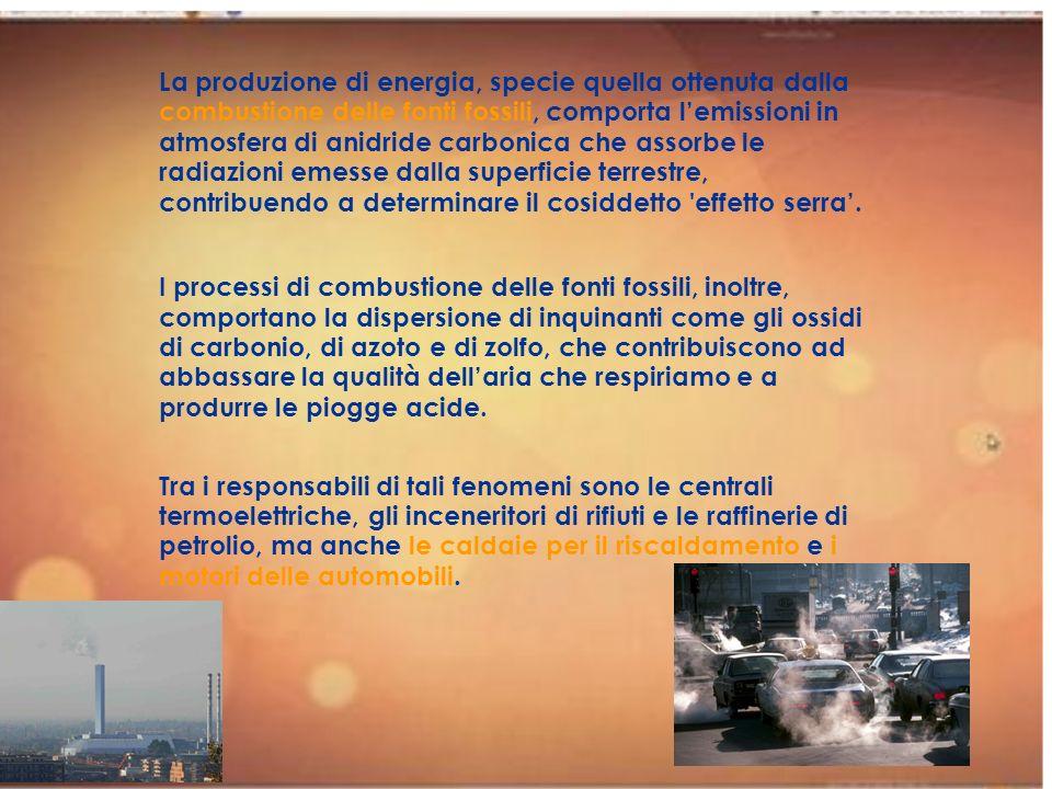 La produzione di energia, specie quella ottenuta dalla combustione delle fonti fossili, comporta l'emissioni in atmosfera di anidride carbonica che assorbe le radiazioni emesse dalla superficie terrestre, contribuendo a determinare il cosiddetto effetto serra'.
