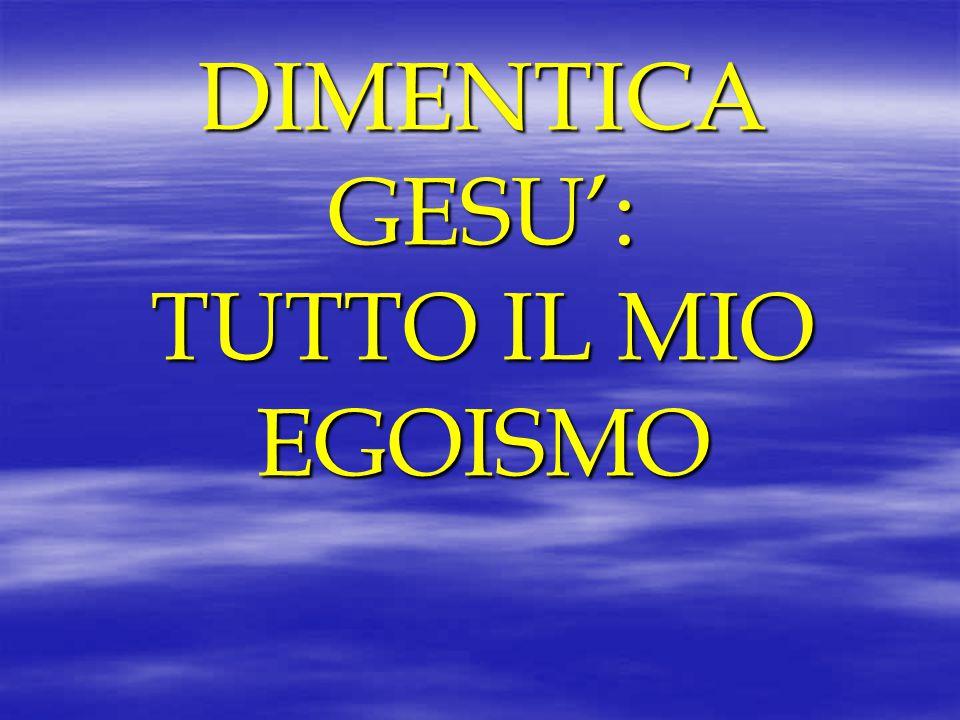 DIMENTICA GESU': TUTTO IL MIO EGOISMO