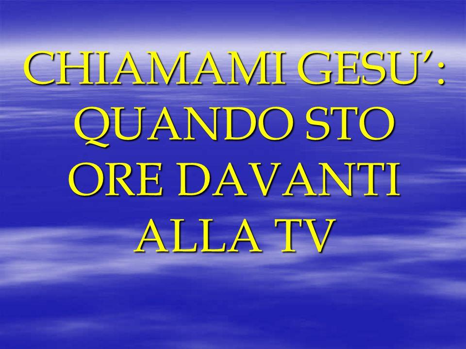 CHIAMAMI GESU': QUANDO STO ORE DAVANTI ALLA TV