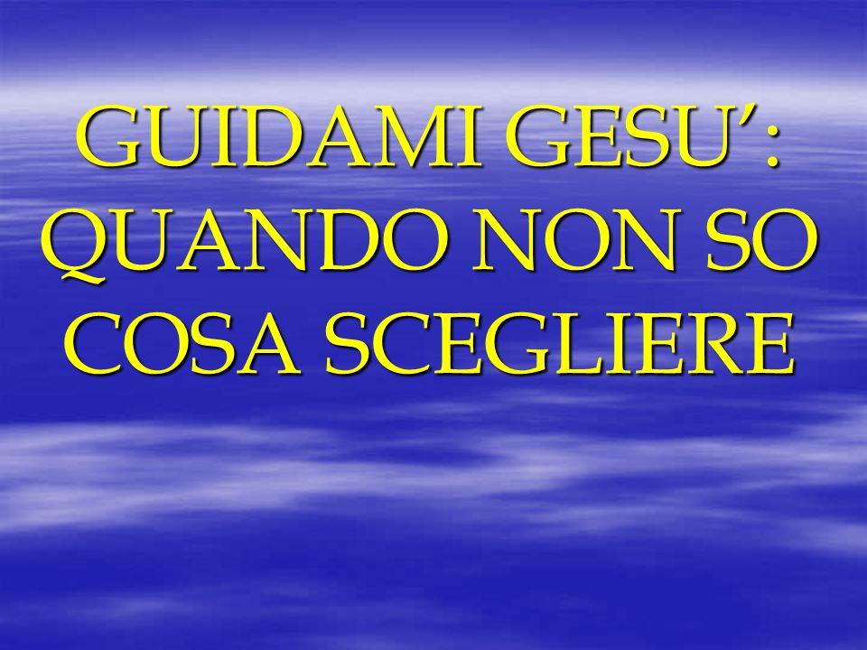 GUIDAMI GESU': QUANDO NON SO COSA SCEGLIERE