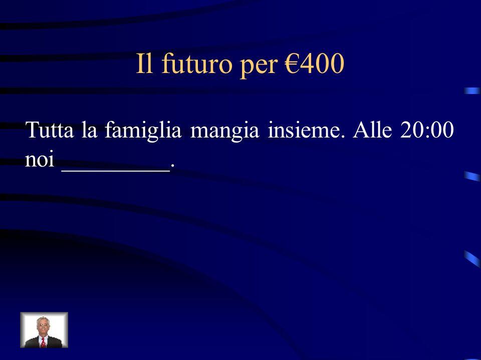 Il futuro per €400 Tutta la famiglia mangia insieme. Alle 20:00 noi _________.