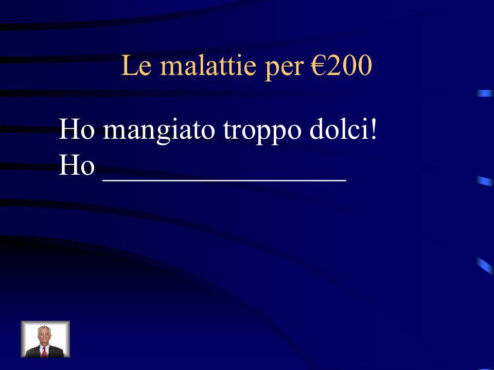 Le malattie per €200 Ho mangiato troppo dolci! Ho ________________